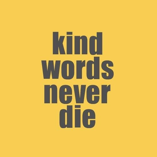 Kind words never die