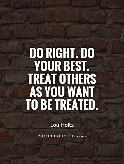 Treat others the way you want